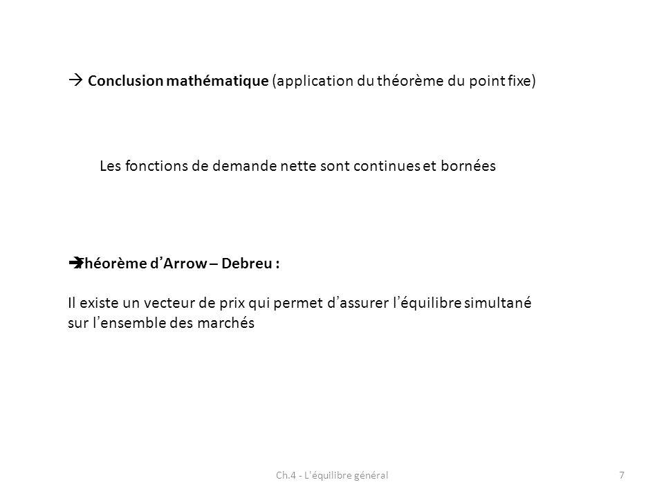 Ch.4 - L équilibre général7 Conclusion mathématique (application du théorème du point fixe) Les fonctions de demande nette sont continues et bornées Théorème dArrow – Debreu : Il existe un vecteur de prix qui permet dassurer léquilibre simultané sur lensemble des marchés