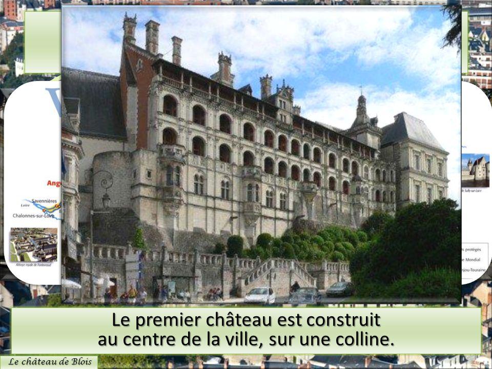 Le château de Blois Le premier château est construit au centre de la ville, sur une colline. Le château de Blois