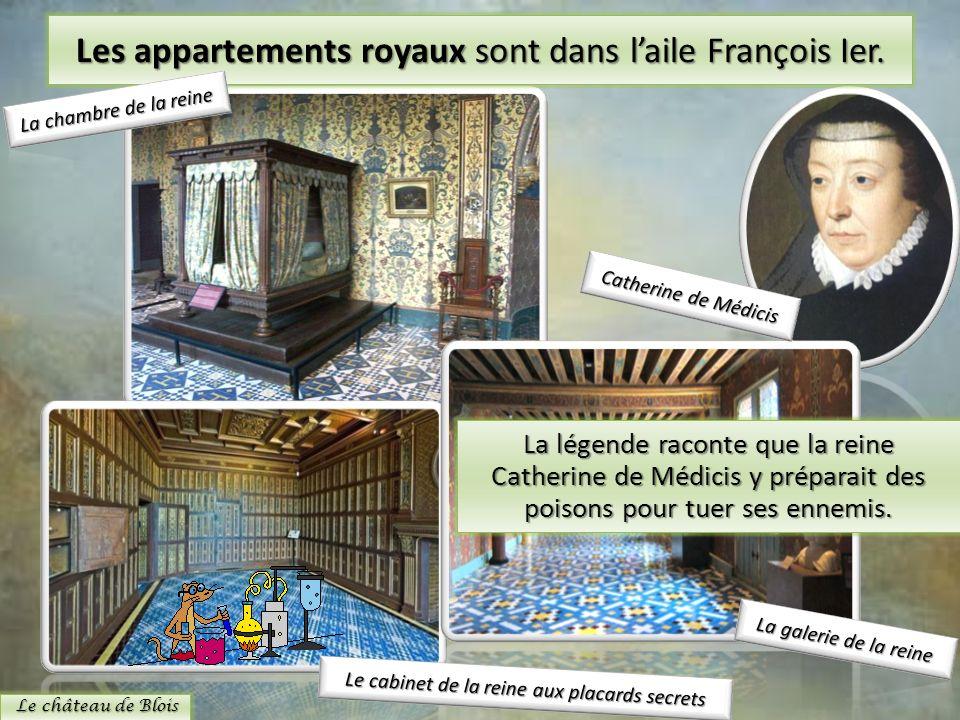 Les appartements royaux sont dans laile François Ier. Le château de Blois La légende raconte que la reine Catherine de Médicis y préparait des poisons