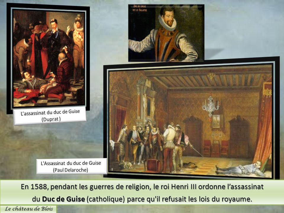 En 1588, pendant les guerres de religion, le roi Henri III ordonne lassassinat du Duc de Guise (catholique) parce qu'il refusait les lois du royaume.