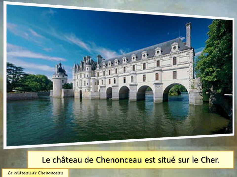 Le château de Chenonceau est situé sur le Cher. Le château de Chenonceau