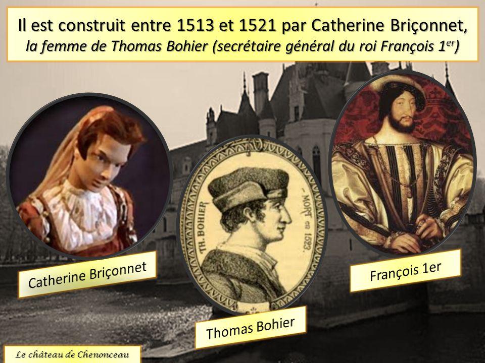 Il est construit entre 1513 et 1521 par Catherine Briçonnet, la femme de Thomas Bohier (secrétaire général du roi François 1 er ) Le château de Chenon