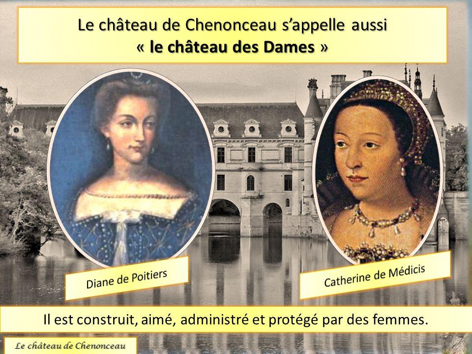 Le château de Chenonceau sappelle aussi « le château des Dames » Il est construit, aimé, administré et protégé par des femmes. Le château de Chenoncea