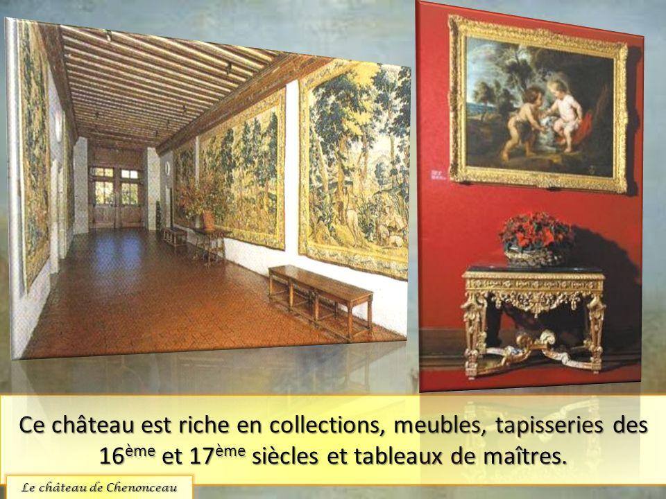 Ce château est riche en collections, meubles, tapisseries des 16 ème et 17 ème siècles et tableaux de maîtres. Le château de Chenonceau