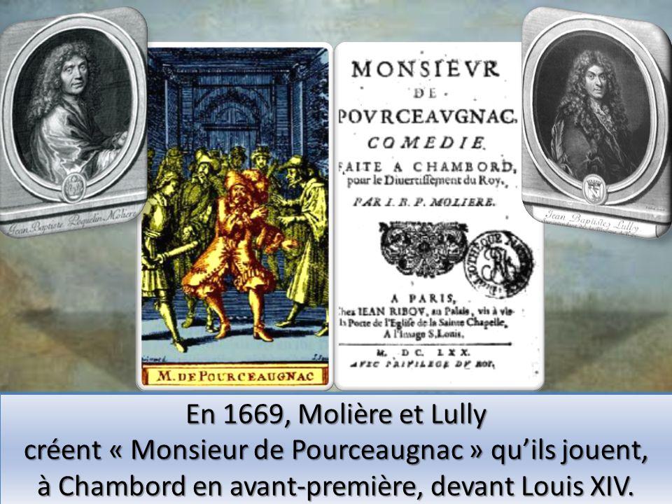 En 1669, Molière et Lully créent « Monsieur de Pourceaugnac » En 1669, Molière et Lully créent « Monsieur de Pourceaugnac » quils jouent, à Chambord e