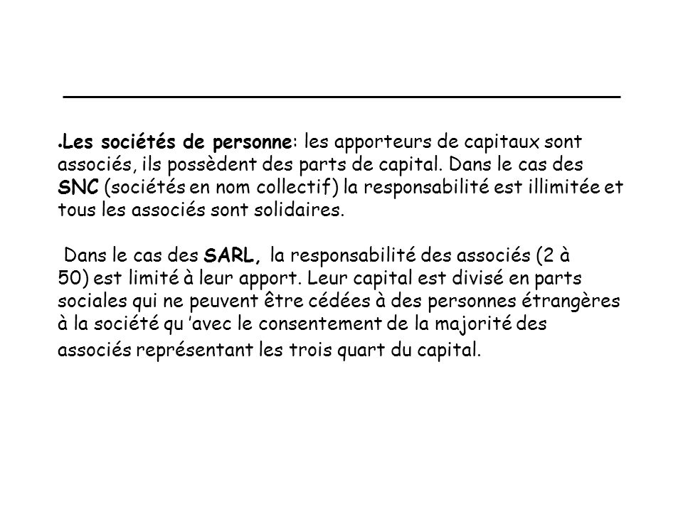 Les sociétés de personne: les apporteurs de capitaux sont associés, ils possèdent des parts de capital. Dans le cas des SNC (sociétés en nom collectif