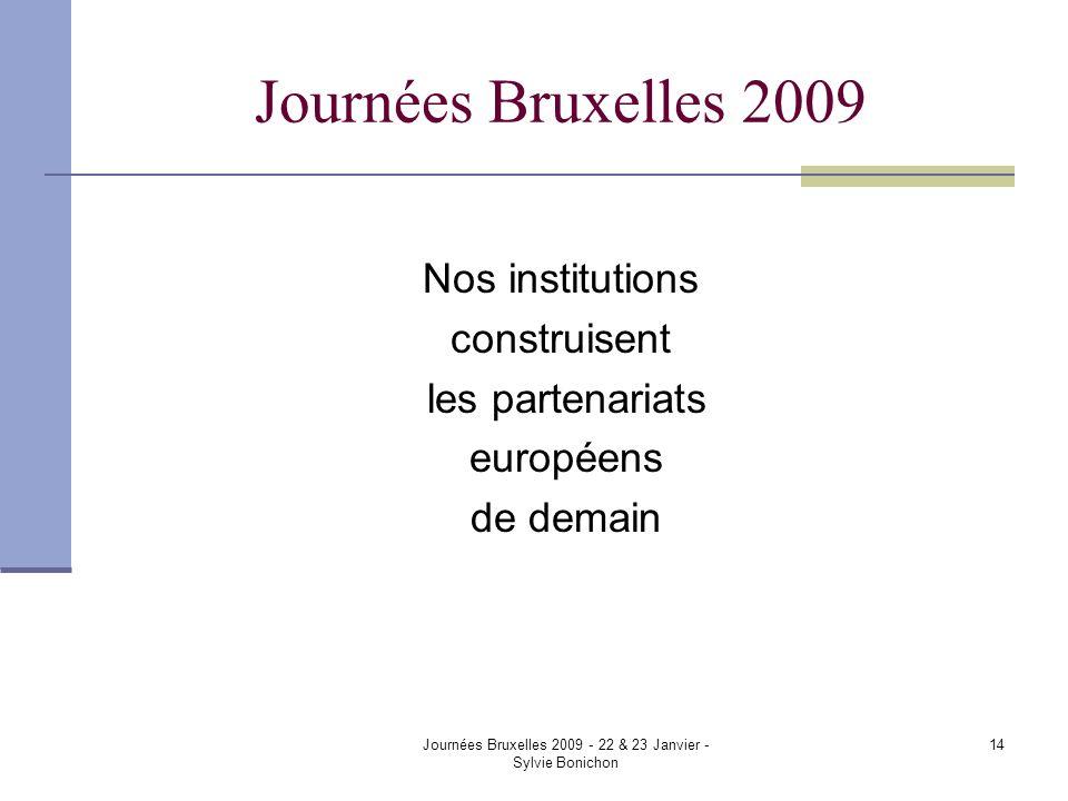 Journées Bruxelles 2009 - 22 & 23 Janvier - Sylvie Bonichon 14 Journées Bruxelles 2009 Nos institutions construisent les partenariats européens de dem