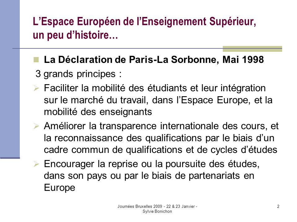 Journées Bruxelles 2009 - 22 & 23 Janvier - Sylvie Bonichon 2 LEspace Européen de lEnseignement Supérieur, un peu dhistoire… La Déclaration de Paris-L