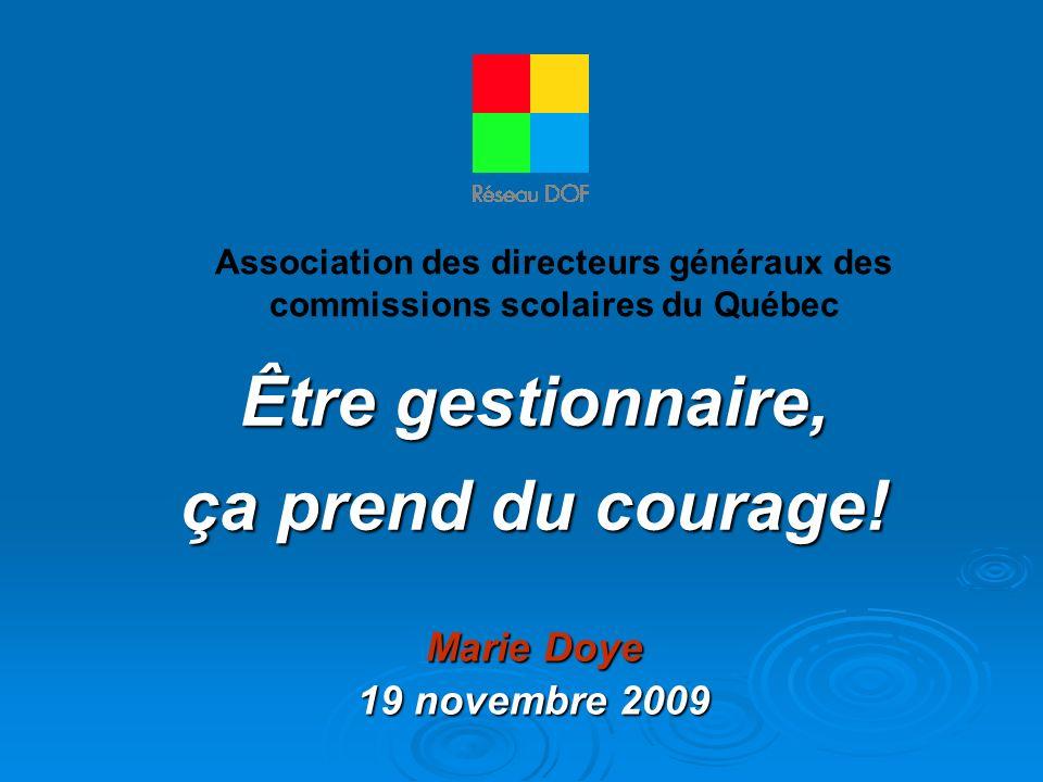 Être gestionnaire, ça prend du courage! Association des directeurs généraux des commissions scolaires du Québec Marie Doye 19 novembre 2009