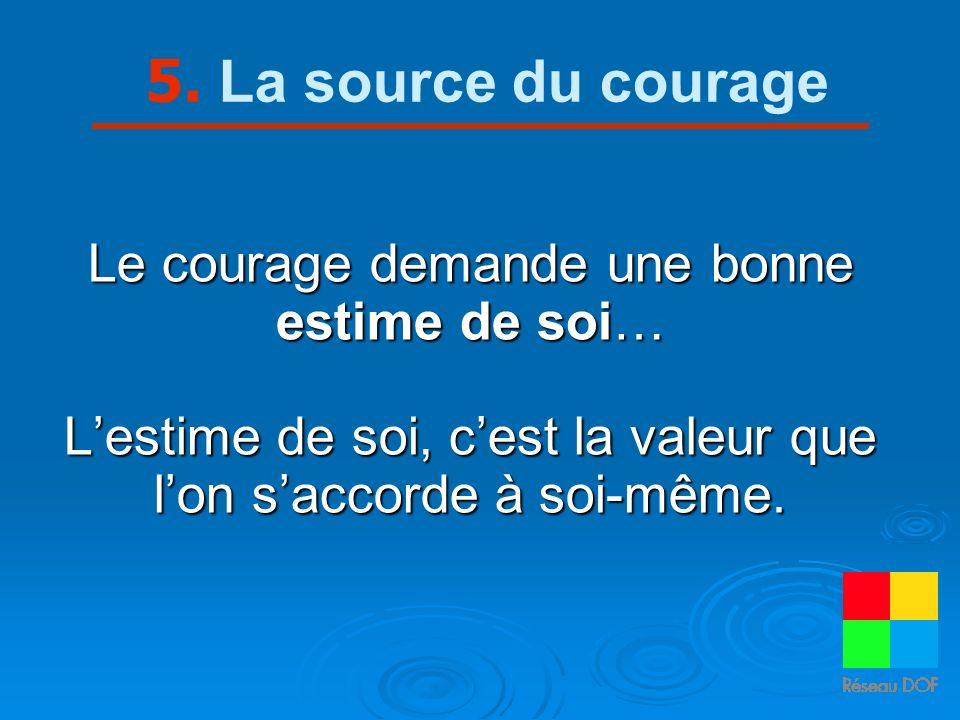 5. La source du courage Le courage demande une bonne estime de soi… Lestime de soi, cest la valeur que lon saccorde à soi-même.