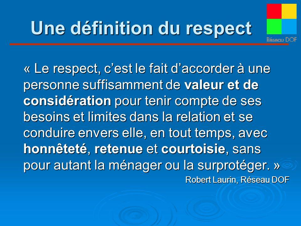 Une définition du respect « Le respect, cest le fait daccorder à une personne suffisamment de valeur et de considération pour tenir compte de ses beso