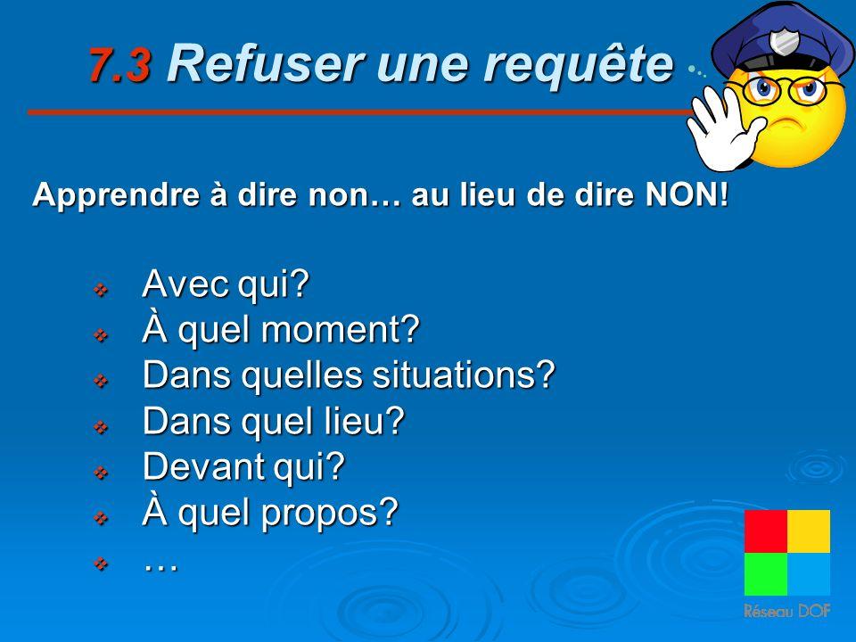 7.3 Refuser une requête Apprendre à dire non… au lieu de dire NON! Avec qui? Avec qui? À quel moment? À quel moment? Dans quelles situations? Dans que