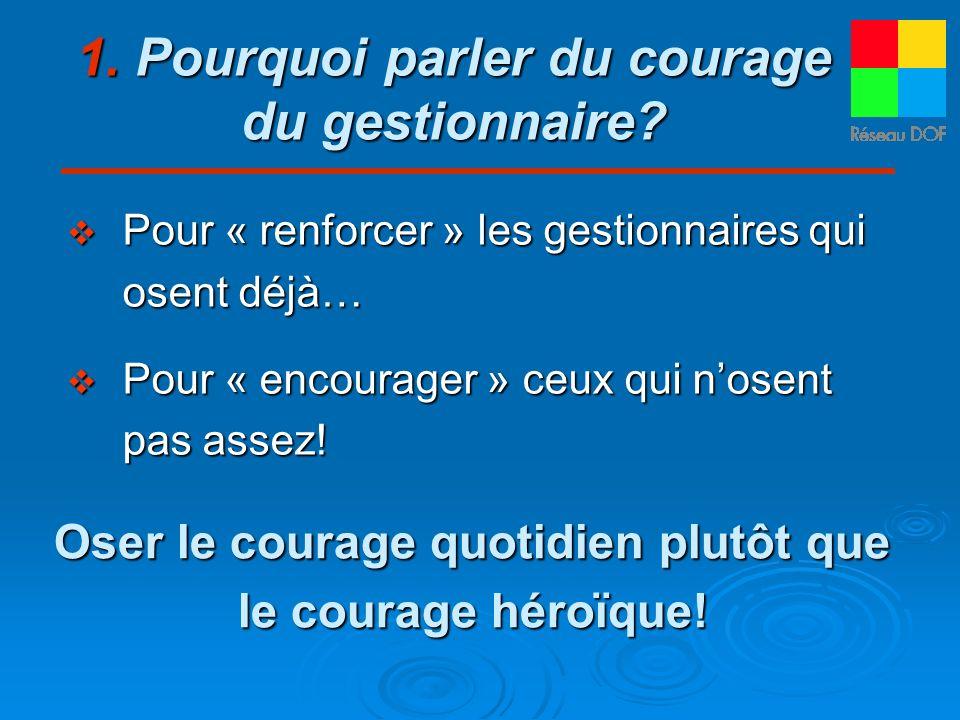 1. Pourquoi parler du courage du gestionnaire? Pour « renforcer » les gestionnaires qui osent déjà… Pour « renforcer » les gestionnaires qui osent déj