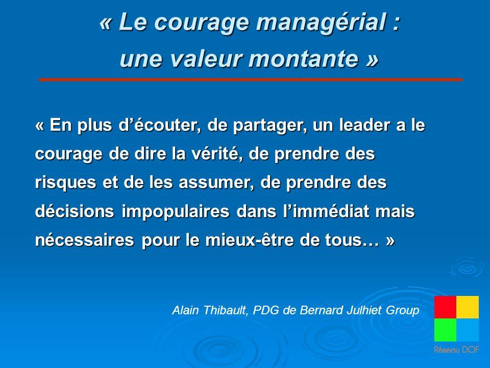 « Le courage managérial : une valeur montante » « En plus découter, de partager, un leader a le courage de dire la vérité, de prendre des risques et de les assumer, de prendre des décisions impopulaires dans limmédiat mais nécessaires pour le mieux-être de tous… » Alain Thibault, PDG de Bernard Julhiet Group
