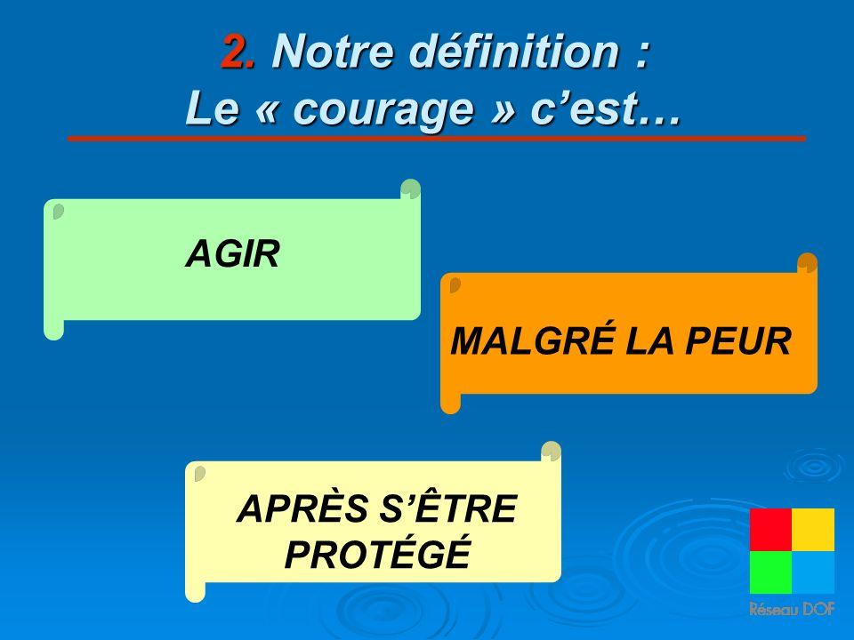 2. Notre définition : Le « courage » cest… AGIR MALGRÉ LA PEUR APRÈS SÊTRE PROTÉGÉ
