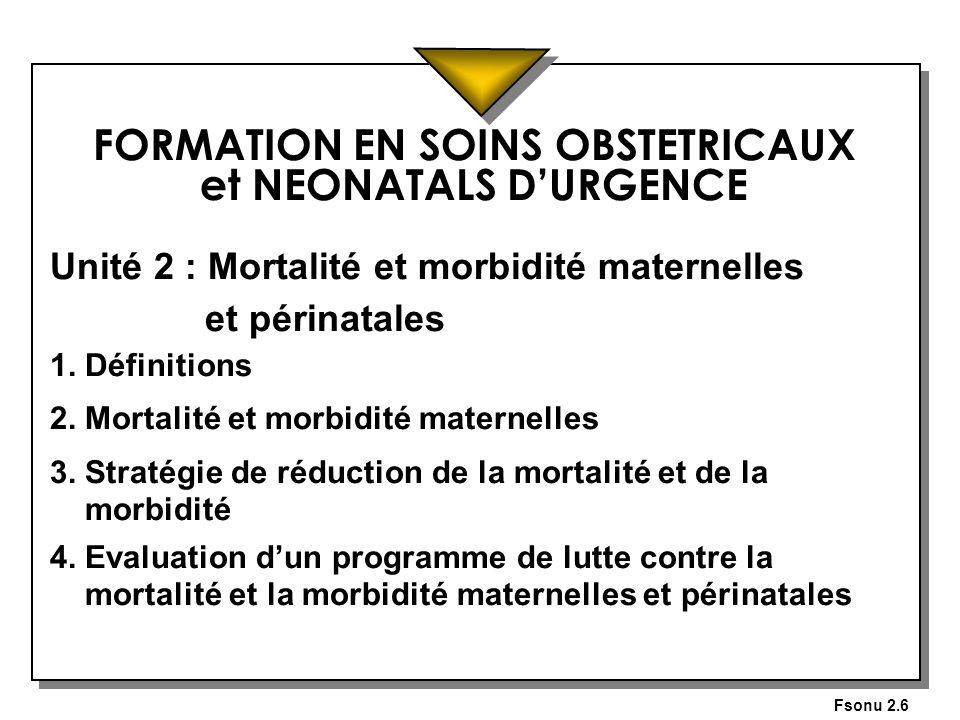 Fsonu 2.6 FORMATION EN SOINS OBSTETRICAUX et NEONATALS DURGENCE Unité 2 : Mortalité et morbidité maternelles et périnatales 1. Définitions 2. Mortalit