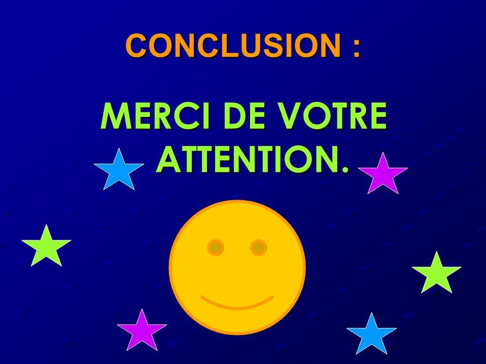 CONCLUSION : MERCI DE VOTRE ATTENTION.
