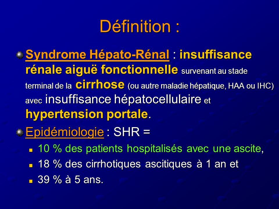 Définition : Syndrome Hépato-Rénal : insuffisance rénale aiguë fonctionnelle survenant au stade terminal de la cirrhose (ou autre maladie hépatique, HAA ou IHC) avec insuffisance hépatocellulaire et hypertension portale.