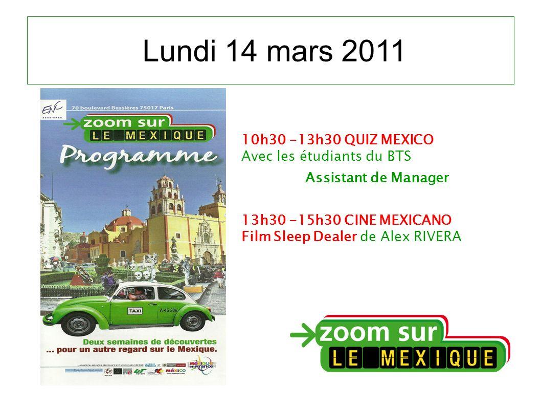 Lundi 14 mars 2011 10h30 -13h30 QUIZ MEXICO Avec les étudiants du BTS Assistant de Manager 13h30 -15h30 CINE MEXICANO Film Sleep Dealer de Alex RIVERA