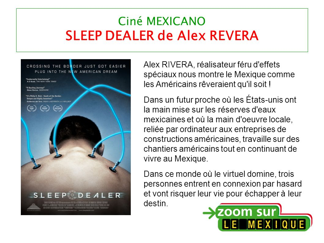 Ciné MEXICANO SLEEP DEALER de Alex REVERA Alex RIVERA, réalisateur féru d effets spéciaux nous montre le Mexique comme les Américains rêveraient qu il soit .