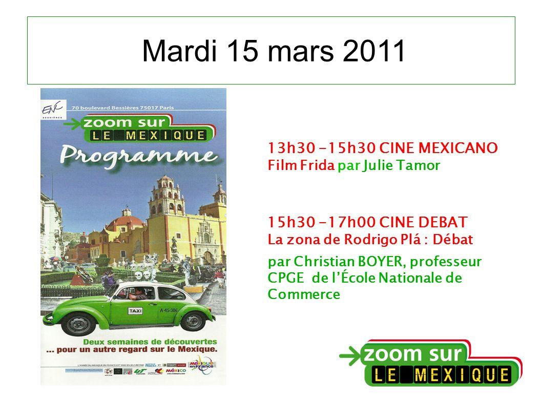 Mardi 15 mars 2011 13h30 -15h30 CINE MEXICANO Film Frida par Julie Tamor 15h30 -17h00 CINE DEBAT La zona de Rodrigo Plá : Débat par Christian BOYER, professeur CPGE de lÉcole Nationale de Commerce