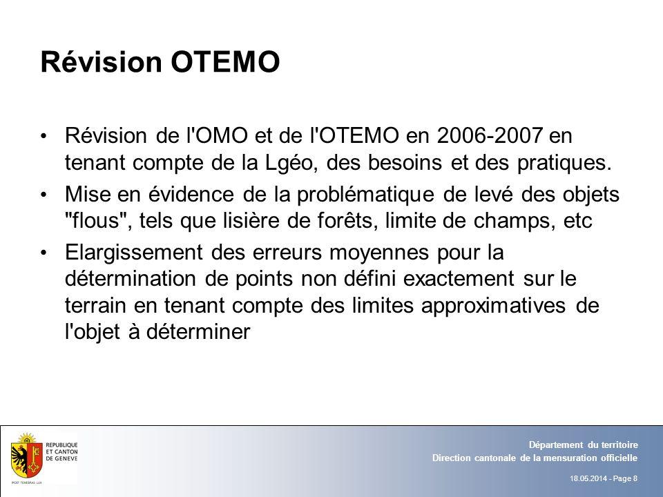18.05.2014 - Page 8 Direction cantonale de la mensuration officielle Département du territoire Révision OTEMO Révision de l OMO et de l OTEMO en 2006-2007 en tenant compte de la Lgéo, des besoins et des pratiques.