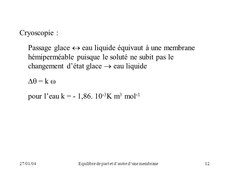 27/01/04Equilibre de part et dautre dune membrane12 Cryoscopie : Passage glace eau liquide équivaut à une membrane hémiperméable puisque le soluté ne subit pas le changement détat glace eau liquide = k pour leau k = - 1,86.