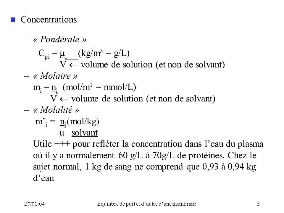 27/01/04Equilibre de part et dautre dune membrane3 Concentrations –« Pondérale » C pi = i (kg/m 3 = g/L) V volume de solution (et non de solvant) –« Molaire » m i = n i (mol/m 3 = mmol/L) V volume de solution (et non de solvant) –« Molalité » m i = n i (mol/kg) solvant Utile +++ pour refléter la concentration dans leau du plasma où il y a normalement 60 g/L à 70g/L de protéines.