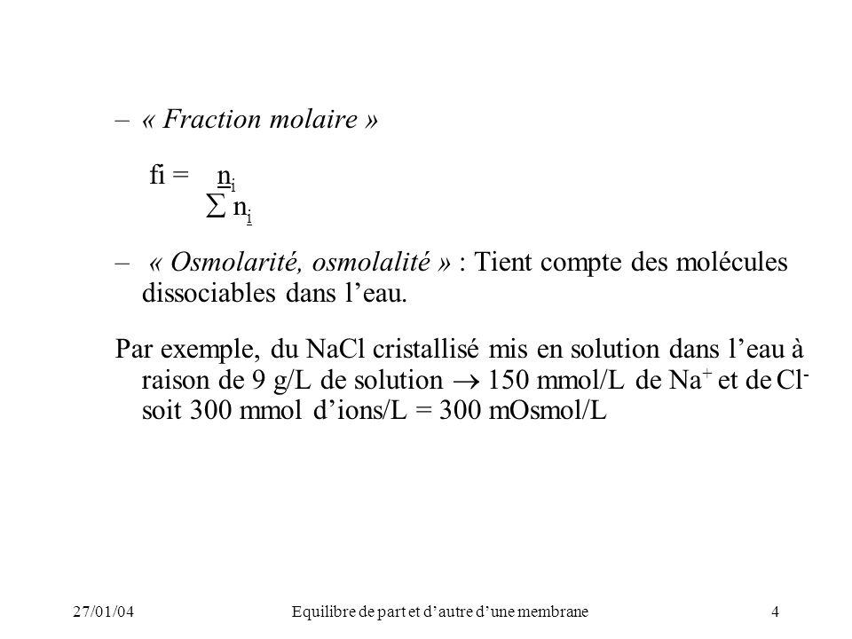27/01/04Equilibre de part et dautre dune membrane4 –« Fraction molaire » fi = n i n i – « Osmolarité, osmolalité » : Tient compte des molécules dissociables dans leau.