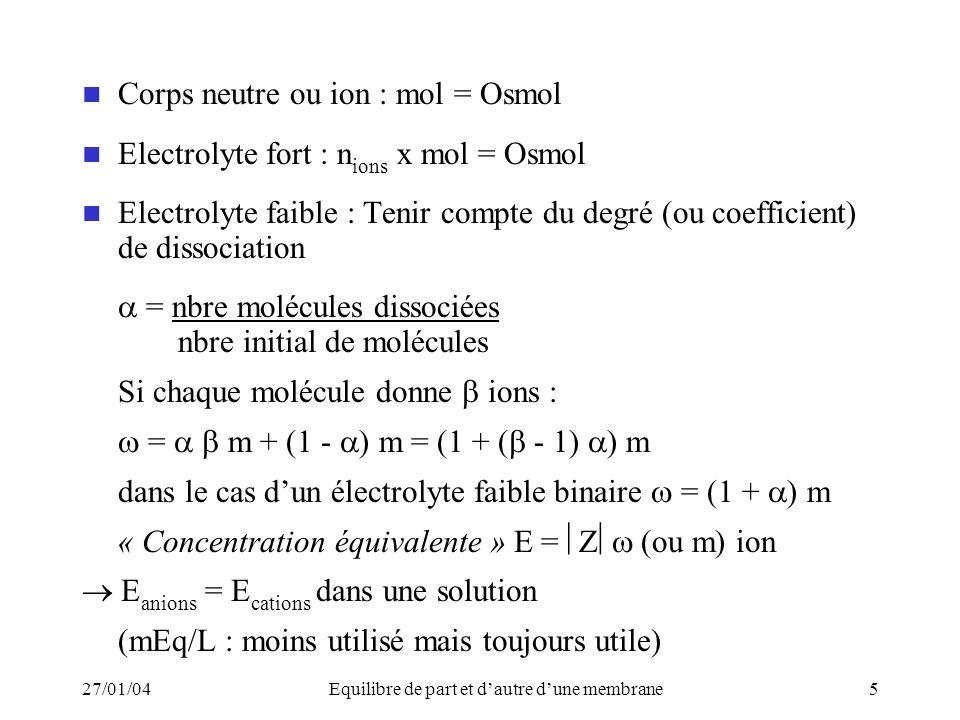 27/01/04Equilibre de part et dautre dune membrane5 Corps neutre ou ion : mol = Osmol Electrolyte fort : n ions x mol = Osmol Electrolyte faible : Tenir compte du degré (ou coefficient) de dissociation = nbre molécules dissociées nbre initial de molécules Si chaque molécule donne ions : = m + (1 - ) m = (1 + ( - 1) ) m dans le cas dun électrolyte faible binaire = (1 + ) m « Concentration équivalente » E = (ou m) ion E anions = E cations dans une solution (mEq/L : moins utilisé mais toujours utile)