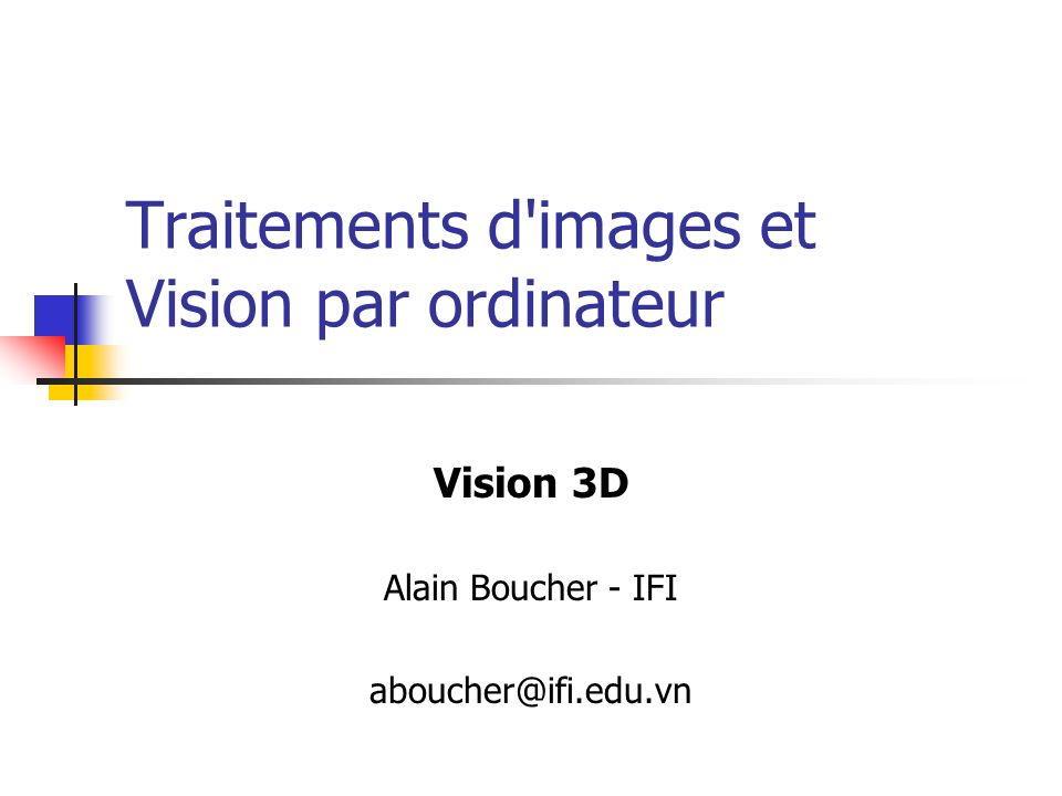 Traitements d images et Vision par ordinateur Vision 3D Alain Boucher - IFI aboucher@ifi.edu.vn