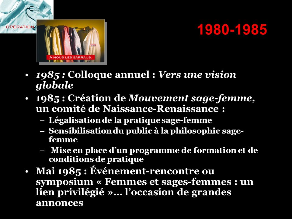 1980-1985 1985 : Colloque annuel : Vers une vision globale 1985 : Création de Mouvement sage-femme, un comité de Naissance-Renaissance : –Légalisation