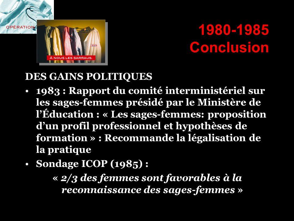 1980-1985 Conclusion DES GAINS POLITIQUES 1983 : Rapport du comité interministériel sur les sages-femmes présidé par le Ministère de lÉducation : « Le