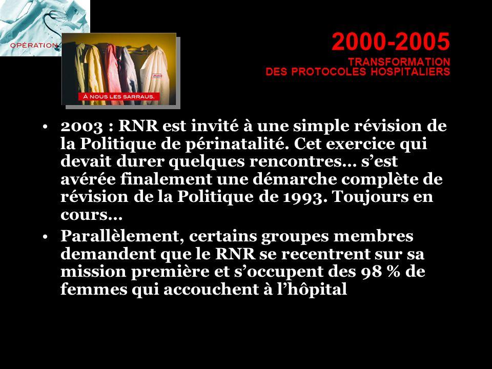 2000-2005 TRANSFORMATION DES PROTOCOLES HOSPITALIERS 2003 : RNR est invité à une simple révision de la Politique de périnatalité. Cet exercice qui dev
