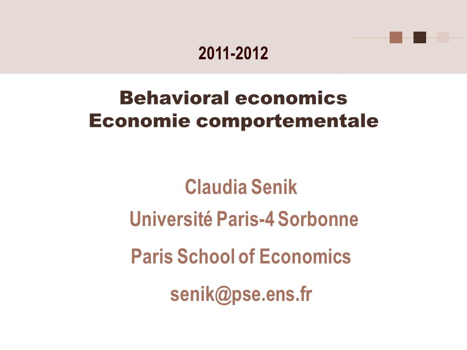 Behavioral economics Economie comportementale Claudia Senik Université Paris-4 Sorbonne Paris School of Economics senik@pse.ens.fr 2011-2012