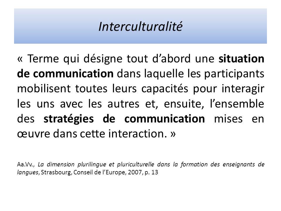 Interculturalité « Terme qui désigne tout dabord une situation de communication dans laquelle les participants mobilisent toutes leurs capacités pour