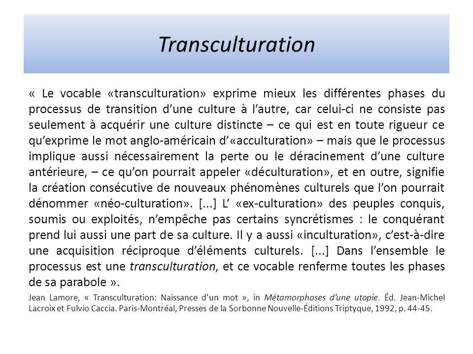 Transculturation « Le vocable «transculturation» exprime mieux les différentes phases du processus de transition dune culture à lautre, car celui-ci ne consiste pas seulement à acquérir une culture distincte – ce qui est en toute rigueur ce quexprime le mot anglo-américain d«acculturation» – mais que le processus implique aussi nécessairement la perte ou le déracinement dune culture antérieure, – ce quon pourrait appeler «déculturation», et en outre, signifie la création consécutive de nouveaux phénomènes culturels que lon pourrait dénommer «néo-culturation».