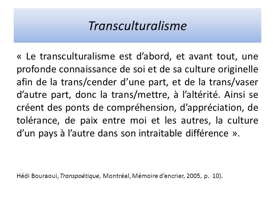 Transculturalisme « Le transculturalisme est dabord, et avant tout, une profonde connaissance de soi et de sa culture originelle afin de la trans/cender dune part, et de la trans/vaser dautre part, donc la trans/mettre, à laltérité.