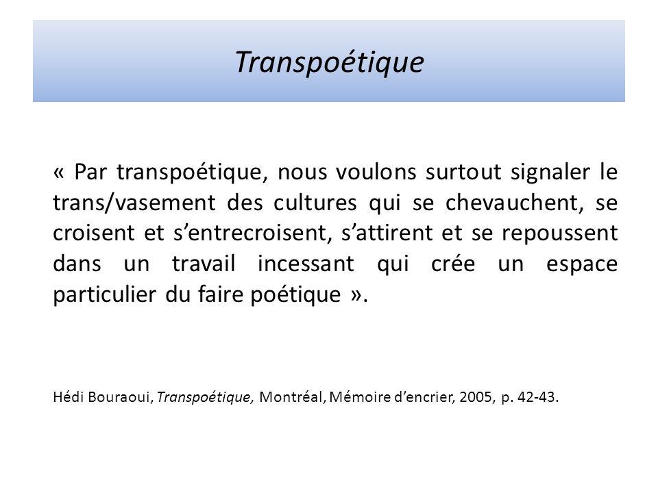Transpoétique « Par transpoétique, nous voulons surtout signaler le trans/vasement des cultures qui se chevauchent, se croisent et sentrecroisent, sattirent et se repoussent dans un travail incessant qui crée un espace particulier du faire poétique ».
