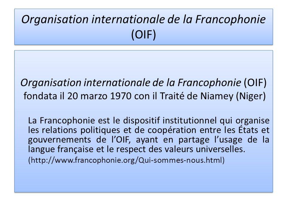 Organisation internationale de la Francophonie (OIF) fondata il 20 marzo 1970 con il Traité de Niamey (Niger) La Francophonie est le dispositif institutionnel qui organise les relations politiques et de coopération entre les États et gouvernements de lOIF, ayant en partage lusage de la langue française et le respect des valeurs universelles.