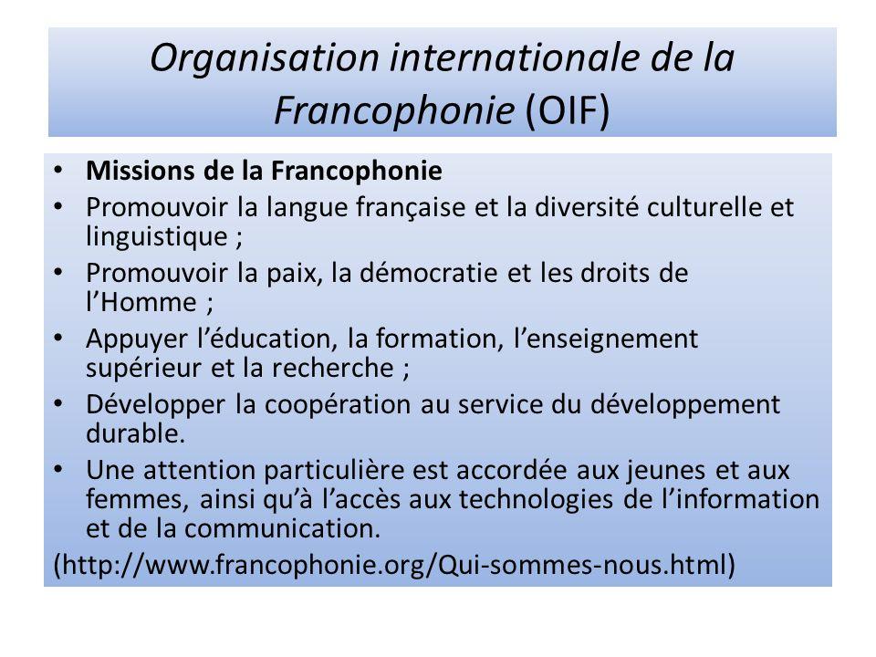 Organisation internationale de la Francophonie (OIF) Missions de la Francophonie Promouvoir la langue française et la diversité culturelle et linguistique ; Promouvoir la paix, la démocratie et les droits de lHomme ; Appuyer léducation, la formation, lenseignement supérieur et la recherche ; Développer la coopération au service du développement durable.