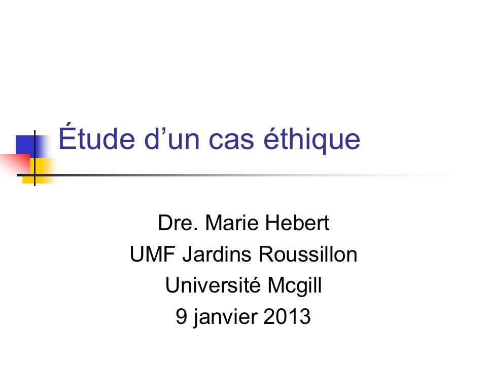 Étude dun cas éthique Dre. Marie Hebert UMF Jardins Roussillon Université Mcgill 9 janvier 2013