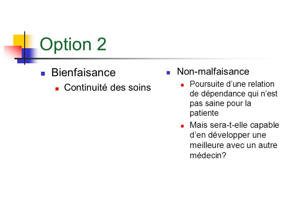 Option 2 Bienfaisance Continuité des soins Non-malfaisance Poursuite dune relation de dépendance qui nest pas saine pour la patiente Mais sera-t-elle