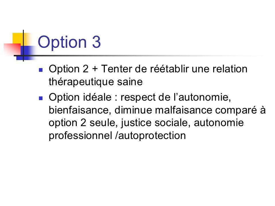 Option 3 Option 2 + Tenter de réétablir une relation thérapeutique saine Option idéale : respect de lautonomie, bienfaisance, diminue malfaisance comp