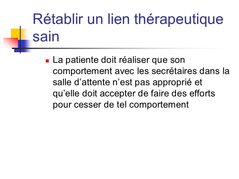 Rétablir un lien thérapeutique sain La patiente doit réaliser que son comportement avec les secrétaires dans la salle dattente nest pas approprié et q