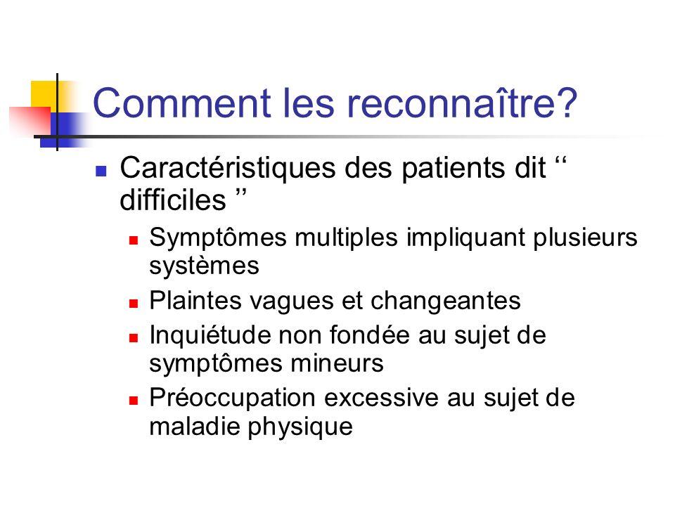 Comment les reconnaître? Caractéristiques des patients dit difficiles Symptômes multiples impliquant plusieurs systèmes Plaintes vagues et changeantes