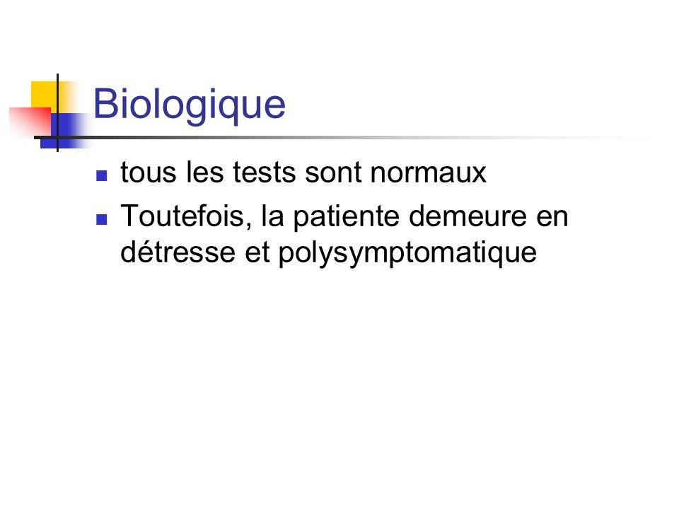 Biologique tous les tests sont normaux Toutefois, la patiente demeure en détresse et polysymptomatique