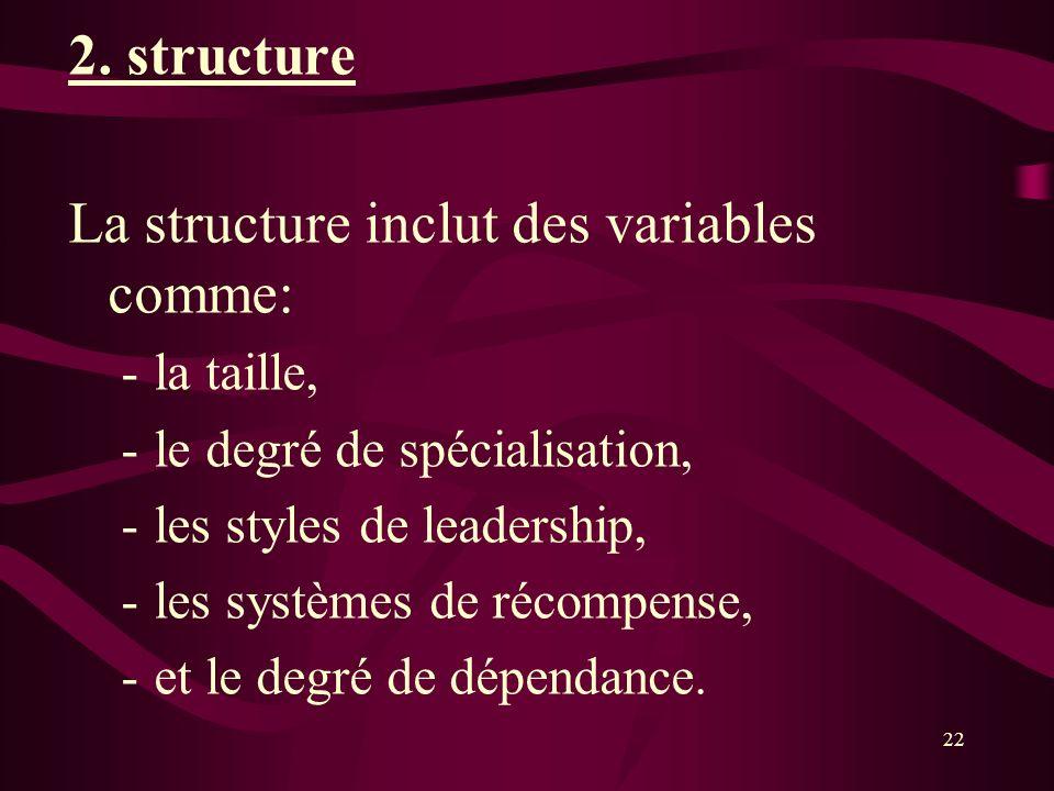 2. structure La structure inclut des variables comme: -la taille, -le degré de spécialisation, -les styles de leadership, -les systèmes de récompense,