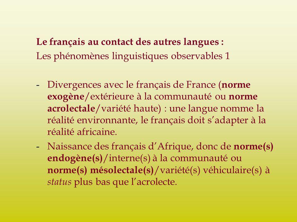 Le français au contact des autres langues : Les phénomènes linguistiques observables 1 -Divergences avec le français de France ( norme exogène /extérieure à la communauté ou norme acrolectale /variété haute) : une langue nomme la réalité environnante, le français doit sadapter à la réalité africaine.