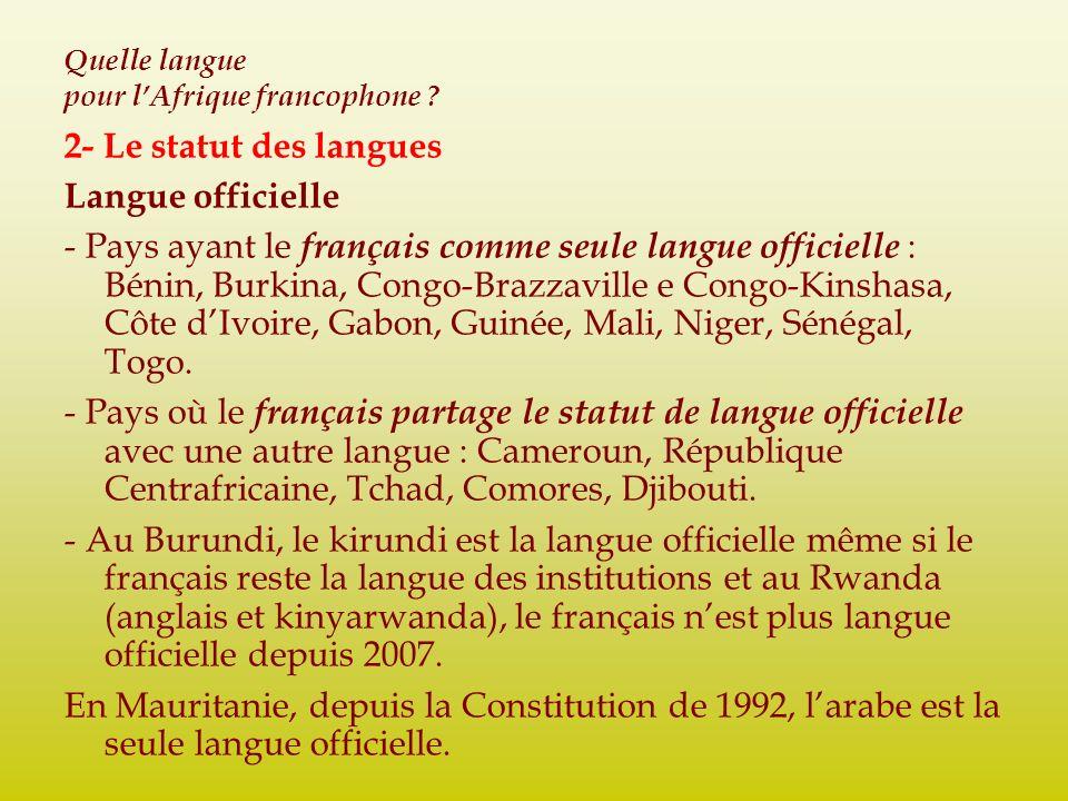Quelle langue pour lAfrique francophone ? 2- Le statut des langues Langue officielle - Pays ayant le français comme seule langue officielle : Bénin, B